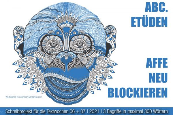 2021-02-07 ABC-Etüden Affe+neu+blockieren TW 06.07.21   Wortspende v. Wortman